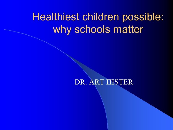 Healthiest children possible: why schools matter DR. ART HISTER