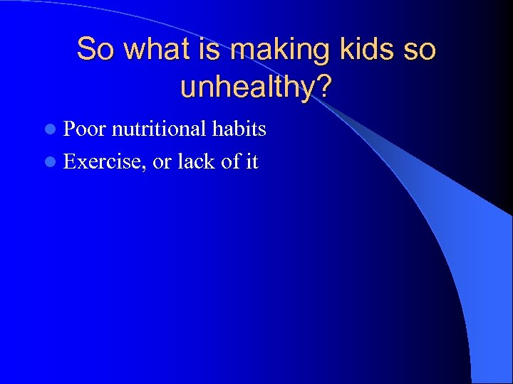 So what is making kids so unhealthy? l Poor nutritional habits l Exercise, or