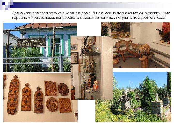Дом-музей ремесел открыт в частном доме. В нем можно познакомиться с различными народными ремеслами,