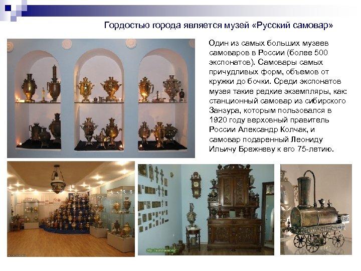 Гордостью города является музей «Русский самовар» Один из самых больших музеев самоваров в России