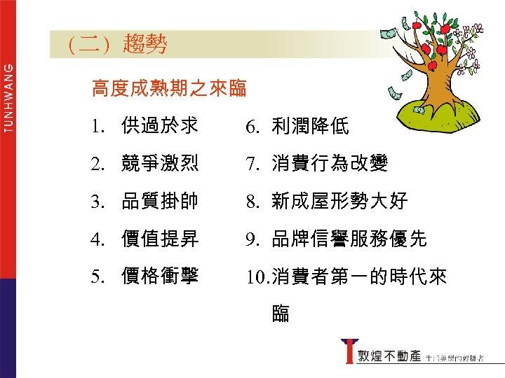 (二) 趨勢 高度成熟期之來臨 1. 供過於求 6. 利潤降低 2. 競爭激烈 7. 消費行為改變 3. 品質掛帥 8.