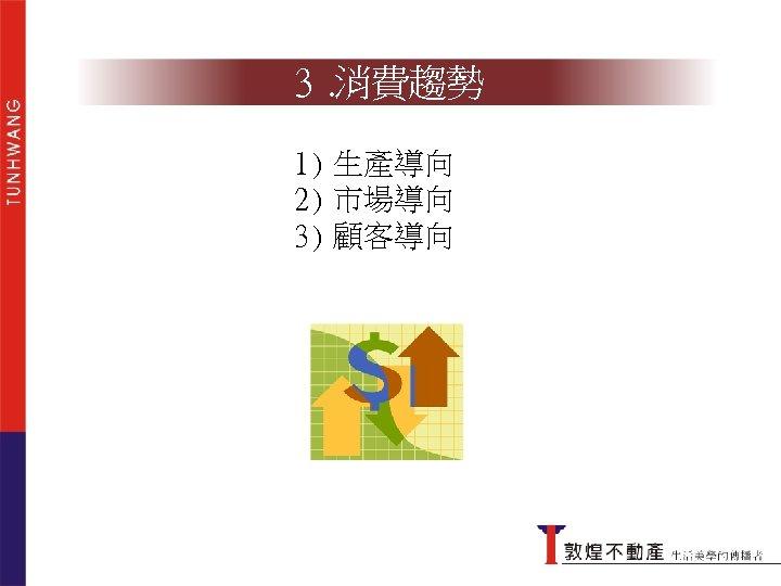 3. 消費趨勢 1) 生產導向 2) 市場導向 3) 顧客導向
