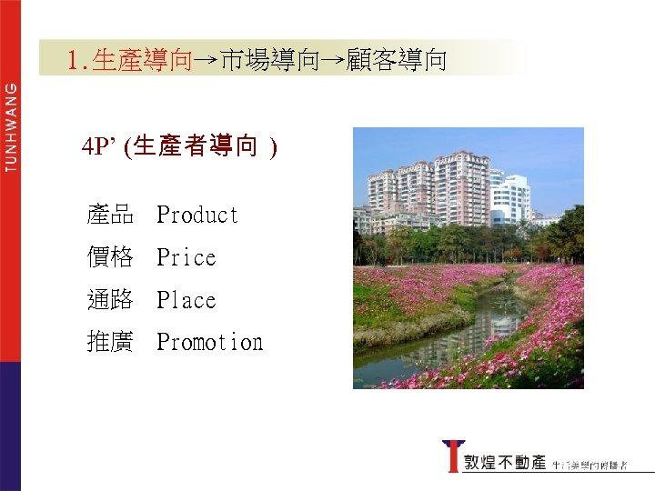 1. 生產導向→市場導向→顧客導向 4 P' (生產者導向 ) 產品 Product 價格 Price 通路 Place 推廣 Promotion