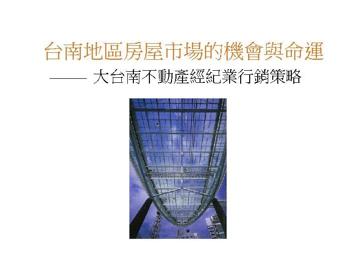 台南地區房屋市場的機會與命運 大台南不動產經紀業行銷策略
