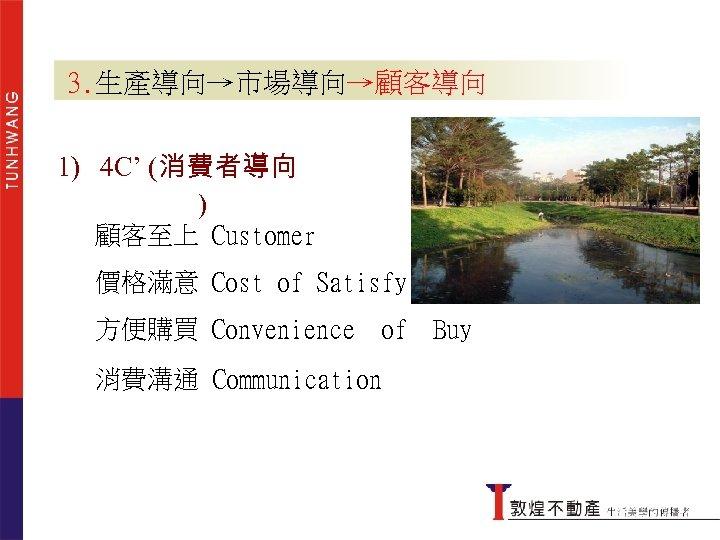 3. 生產導向→市場導向→顧客導向 4 C' (消費者導向 ) 1) 4 C' (消費者導向 ) 顧客至上 Customer 價格滿意