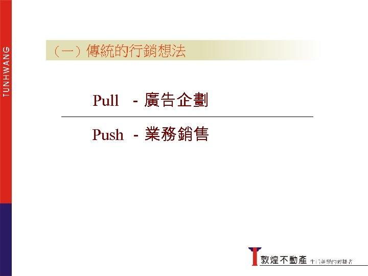 (一)傳統的行銷想法 Pull -廣告企劃 Push -業務銷售 傳統的行銷想法