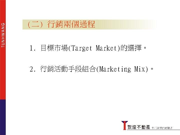 (二) 行銷兩個過程 1. 目標市場(Target Market)的選擇。 2. 行銷活動手段組合(Marketing Mix)。 行銷兩個過程