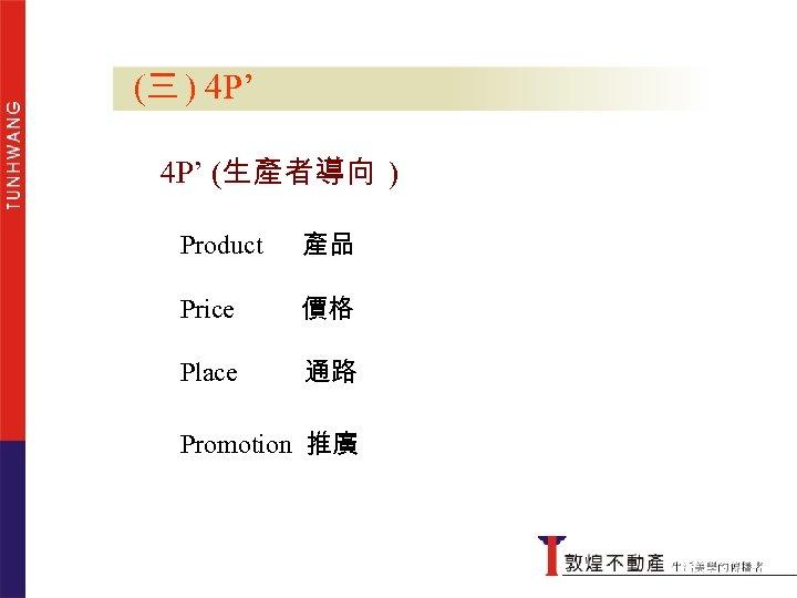 (三 ) 4 P' (生產者導向 ) Product 產品 Price 價格 Place 4 P' 通路