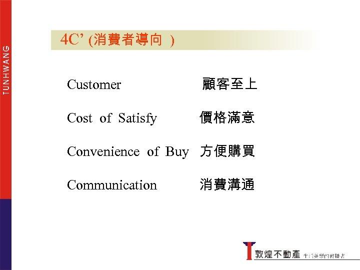 4 C' (消費者導向 ) Customer 顧客至上 Cost of Satisfy 價格滿意 Convenience of Buy 方便購買