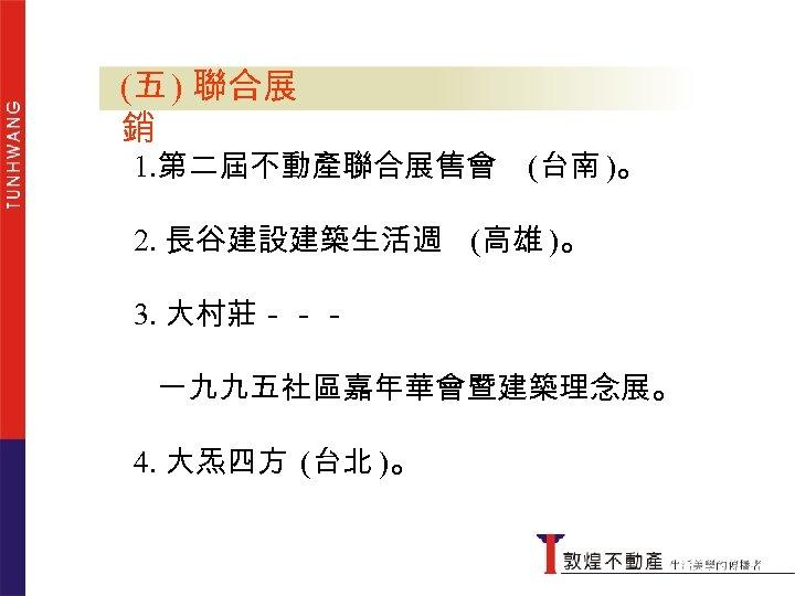 (五 ) 聯合展銷 銷 1. 第二屆不動產聯合展售會 (台南 )。 2. 長谷建設建築生活週 (高雄 )。 3. 大村莊---