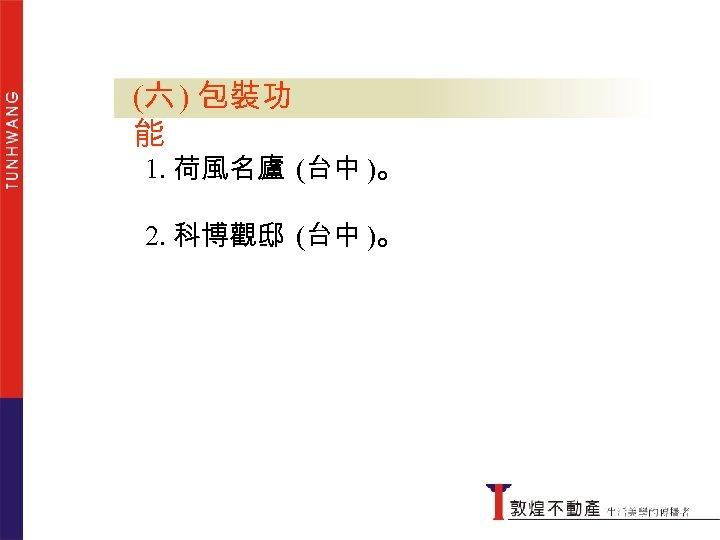 (六 ) 包裝功包裝功能 能 1. 荷風名廬 (台中 )。 2. 科博觀邸 (台中 )。