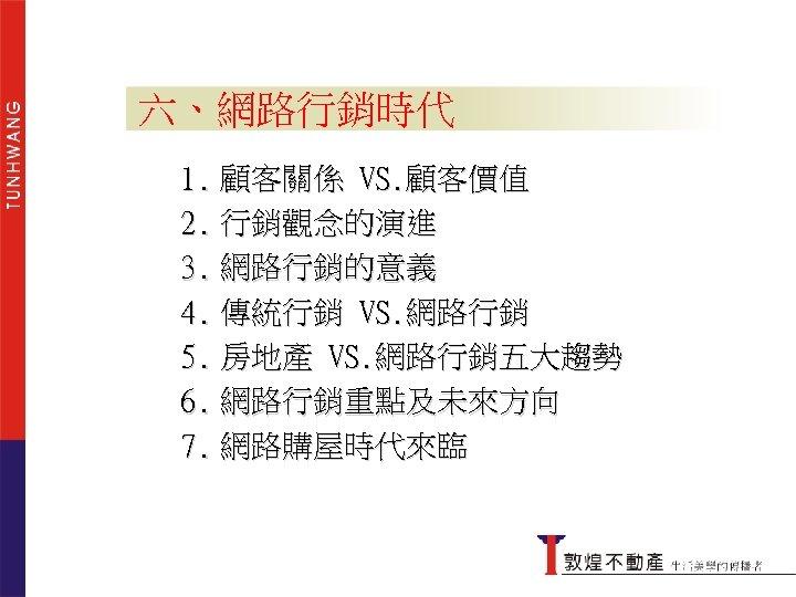 六、網路行銷時代 1. 顧客關係 VS. 顧客價值 2. 行銷觀念的演進 3. 網路行銷的意義 4. 傳統行銷 VS. 網路行銷 5.