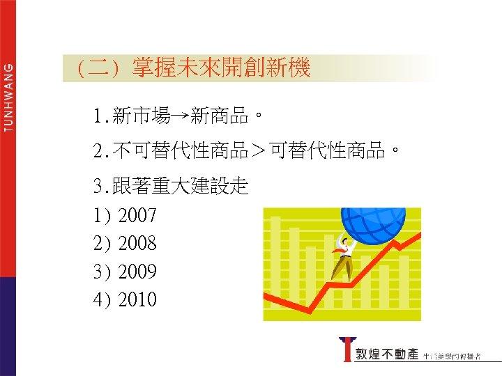 掌握未來開創新機 (二) 掌握未來開創新機 1. 新市場→新商品。 2. 不可替代性商品>可替代性商品。 3. 跟著重大建設走 1) 2007 2) 2008 3)
