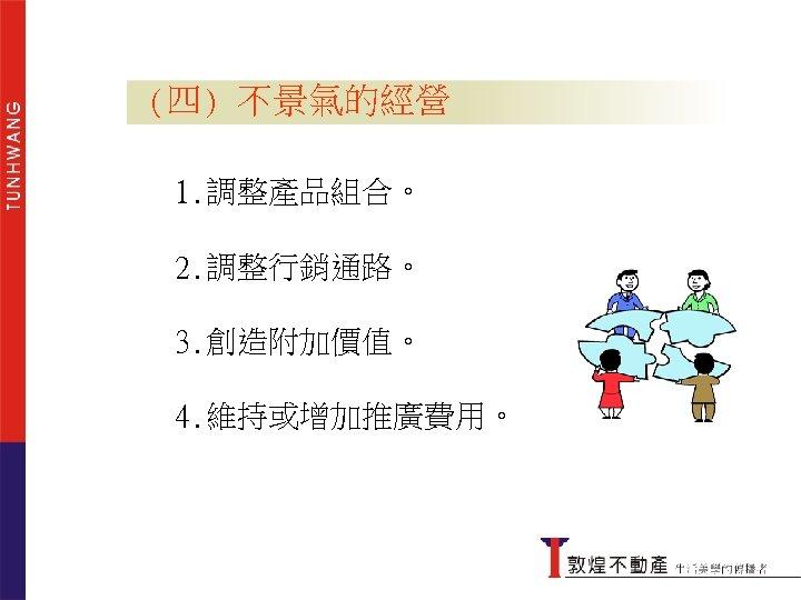 (四) 不景氣的經營 1. 調整產品組合。 2. 調整行銷通路。 3. 創造附加價值。 4. 維持或增加推廣費用。