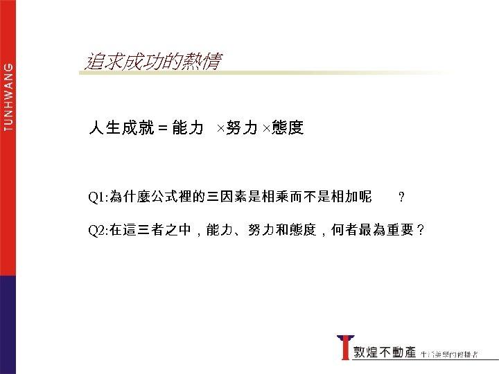 追求成功的熱情 人生成就=能力 ×努力 ×態度 Q 1: 為什麼公式裡的三因素是相乘而不是相加呢 ? Q 2: 在這三者之中,能力、努力和態度,何者最為重要?