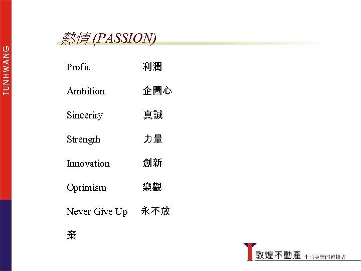 熱情 (PASSION) Profit 利潤 Ambition 企圖心 Sincerity 真誠 Strength 力量 Innovation 創新 Optimism 樂觀