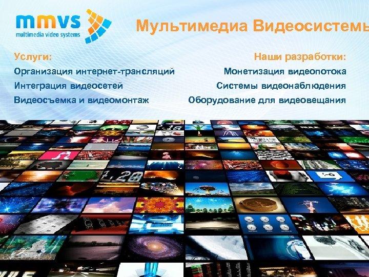 Мультимедиа Видеосистемы Услуги: Организация интернет-трансляций Интеграция видеосетей Видеосъемка и видеомонтаж Наши разработки: Монетизация видеопотока