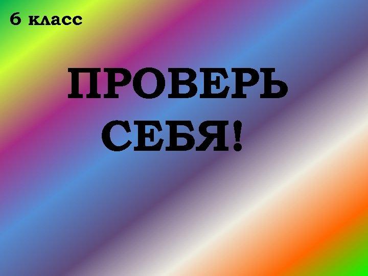 6 класс ПРОВЕРЬ СЕБЯ!
