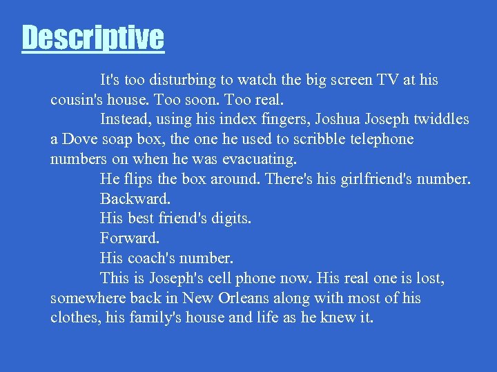 Descriptive It's too disturbing to watch the big screen TV at his cousin's house.