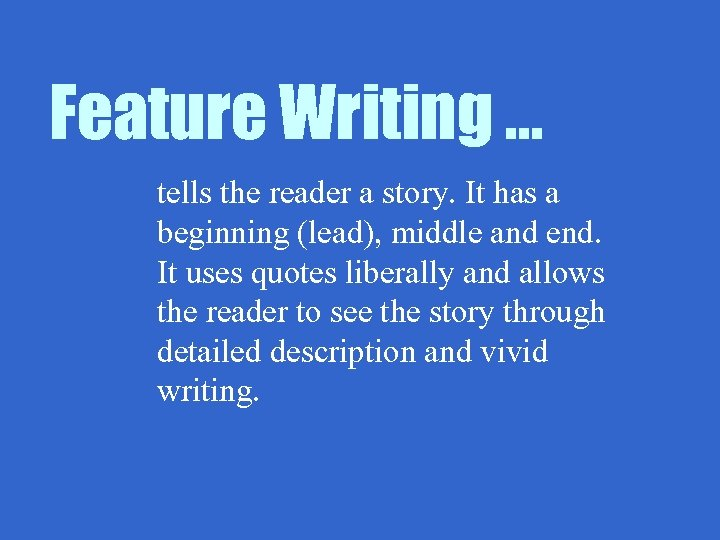 Feature Writing … tells the reader a story. It has a beginning (lead), middle