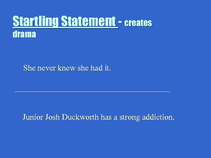 Startling Statement - creates drama She never knew she had it. ___________________ Junior Josh