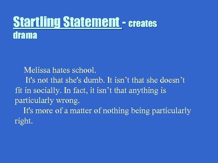 Startling Statement - creates drama Melissa hates school. It's not that she's dumb. It