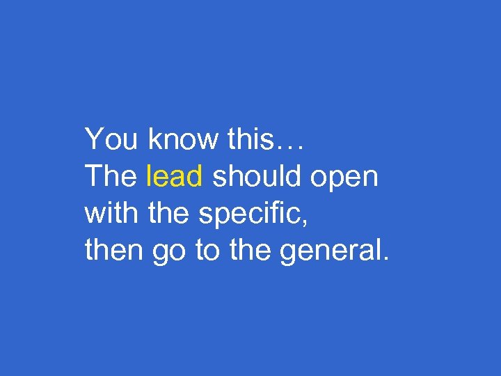 You know this… The lead should open with the specific, then go to the