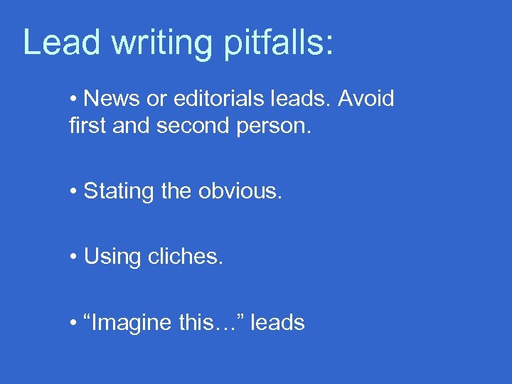 Lead writing pitfalls: • News or editorials leads. Avoid first and second person. •