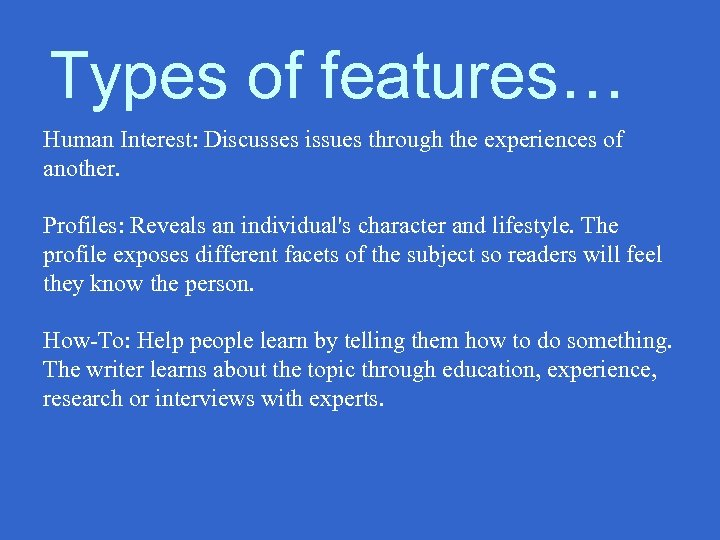 Types of features… Human Interest: Discusses issues through the experiences of another. Profiles: Reveals