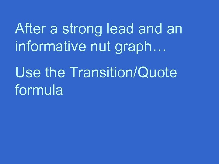After a strong lead an informative nut graph… Use the Transition/Quote formula