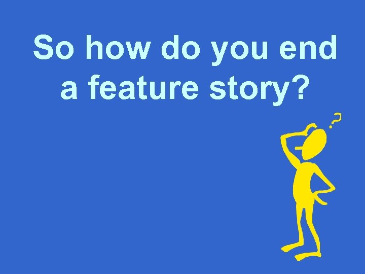 So how do you end a feature story?