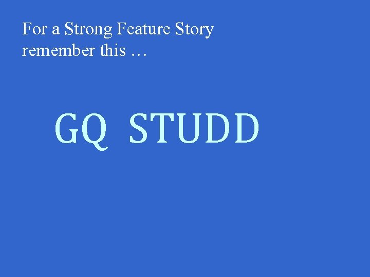 For a Strong Feature Story remember this … GQ STUDD