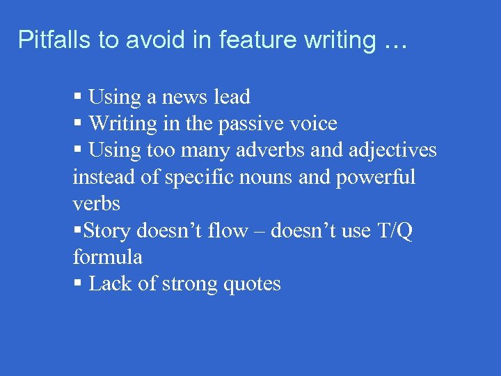 Pitfalls to avoid in feature writing … § Using a news lead § Writing