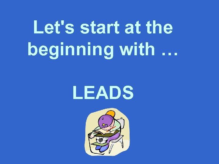 Let's start at the beginning with … LEADS
