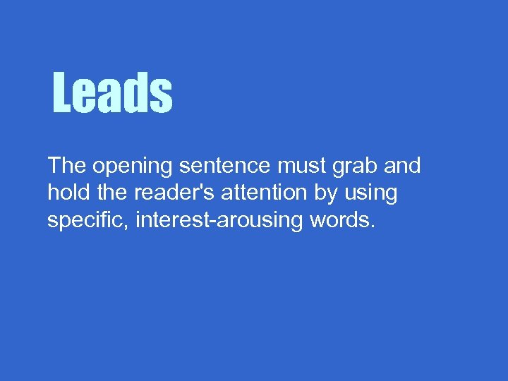 Leads The opening sentence must grab and hold the reader's attention by using specific,