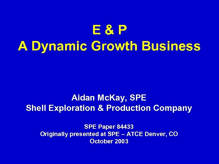 E&P A Dynamic Growth Business Aidan Mc. Kay, SPE Shell Exploration & Production Company