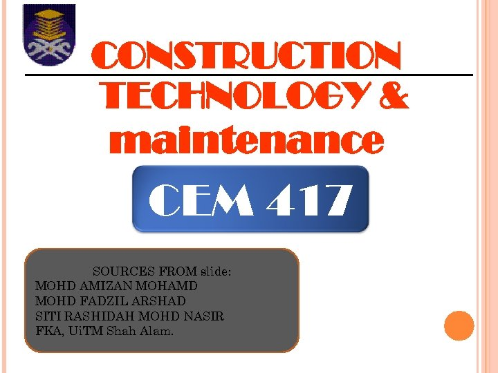 CONSTRUCTION TECHNOLOGY & maintenance CEM 417 SOURCES FROM slide: MOHD AMIZAN MOHAMD MOHD FADZIL
