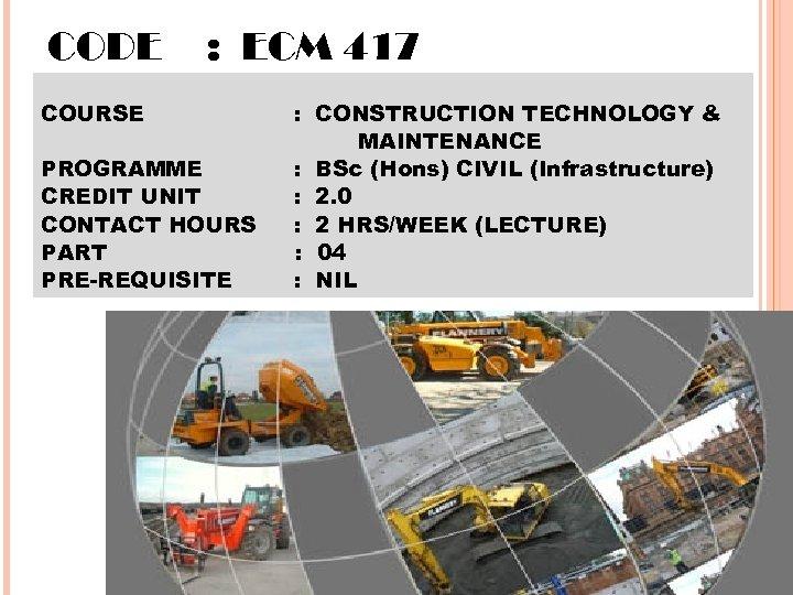 CODE : ECM 417 COURSE PROGRAMME CREDIT UNIT CONTACT HOURS PART PRE-REQUISITE : CONSTRUCTION