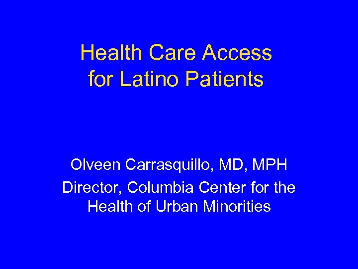 Health Care Access for Latino Patients Olveen Carrasquillo, MD, MPH Director, Columbia Center for