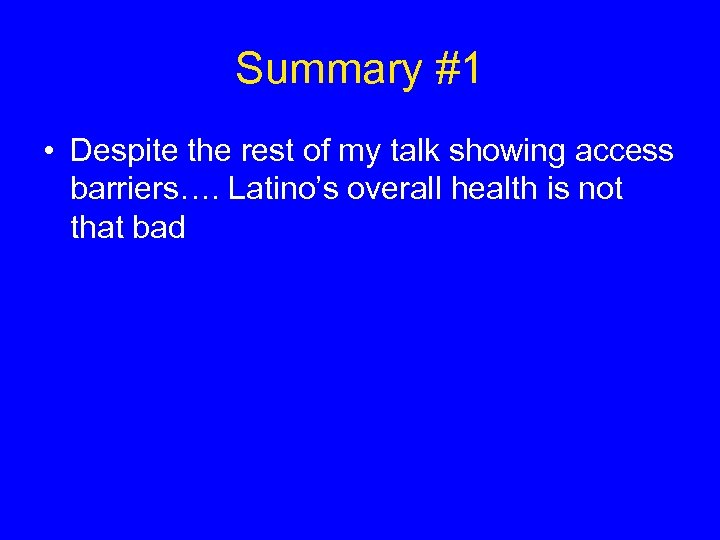 Summary #1 • Despite the rest of my talk showing access barriers…. Latino's overall