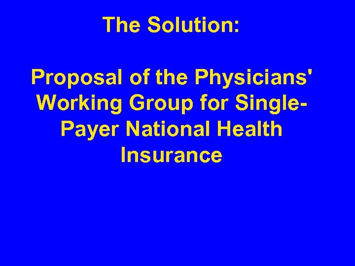 The Solution: Proposal of the Physicians' Working Group for Single. Payer National Health Insurance