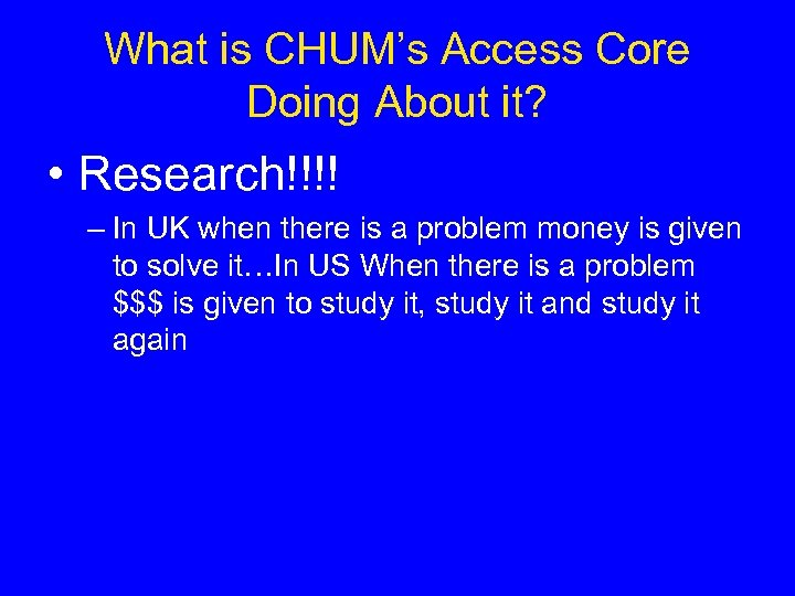 What is CHUM's Access Core Doing About it? • Research!!!! – In UK when