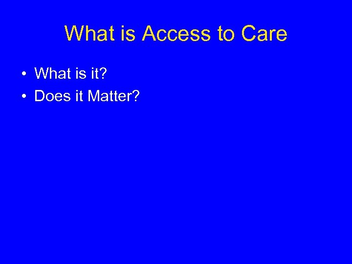 What is Access to Care • What is it? • Does it Matter?