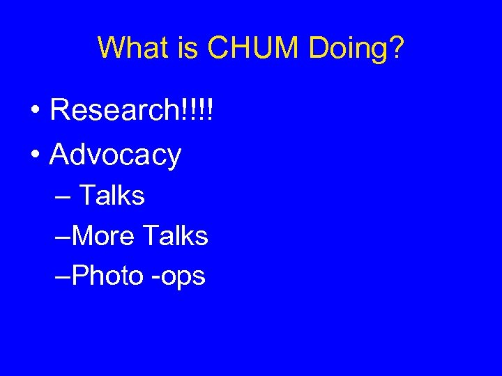 What is CHUM Doing? • Research!!!! • Advocacy – Talks –More Talks –Photo -ops