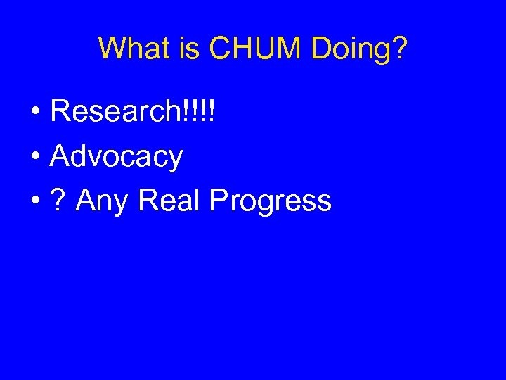 What is CHUM Doing? • Research!!!! • Advocacy • ? Any Real Progress