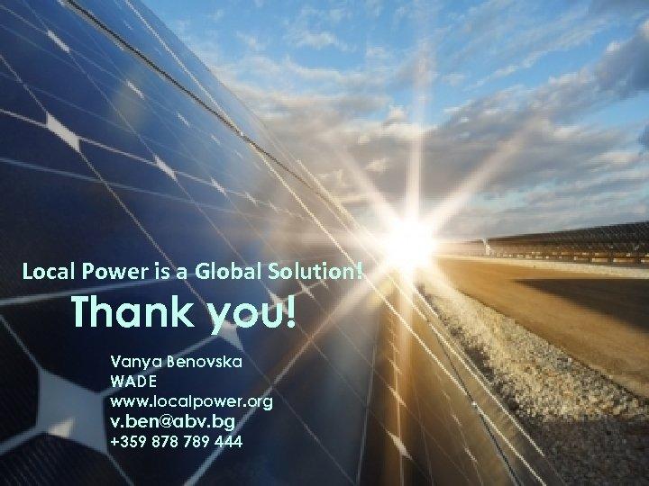Local Power is a Global Solution! Thank you! Vanya Benovska WADE www. localpower. org
