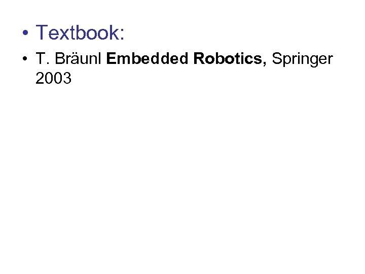 • Textbook: • T. Bräunl Embedded Robotics, Springer 2003