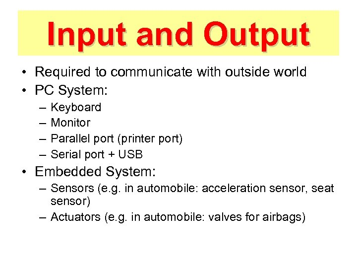 Input and Output • Required to communicate with outside world • PC System: –