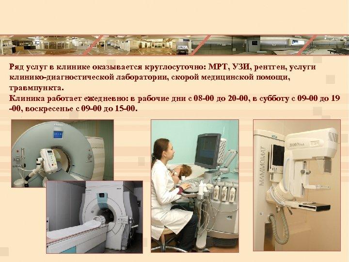Ряд услуг в клинике оказывается круглосуточно: МРТ, УЗИ, рентген, услуги клинико-диагностической лаборатории, скорой медицинской