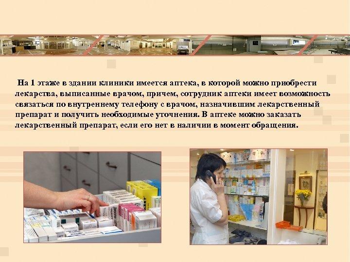На 1 этаже в здании клиники имеется аптека, в которой можно приобрести лекарства,
